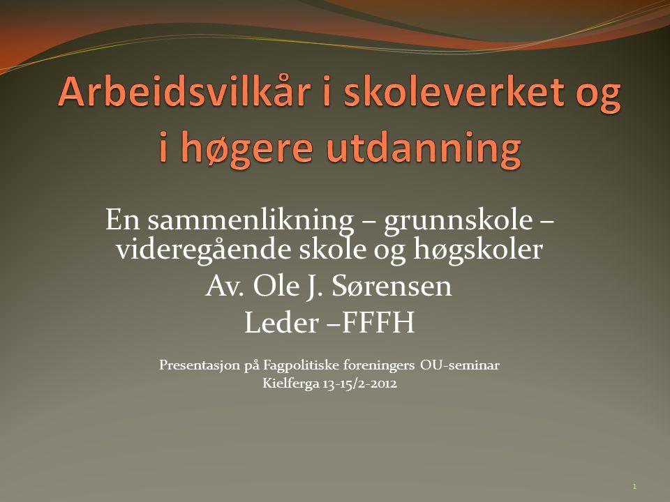 En sammenlikning – grunnskole – videregående skole og høgskoler Av. Ole J. Sørensen Leder –FFFH Presentasjon på Fagpolitiske foreningers OU-seminar Ki
