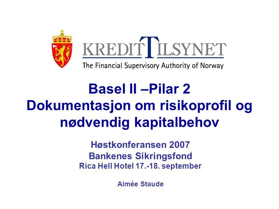 Basel II –Pilar 2 Dokumentasjon om risikoprofil og nødvendig kapitalbehov Høstkonferansen 2007 Bankenes Sikringsfond Rica Hell Hotel 17.-18. september
