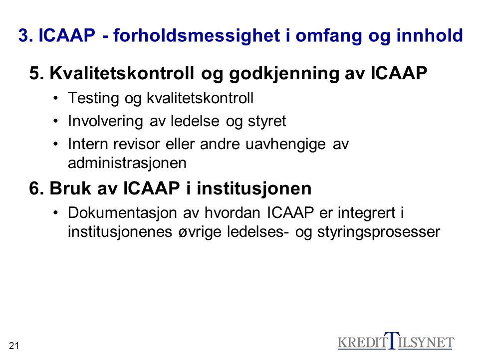 21 3. ICAAP - forholdsmessighet i omfang og innhold 5. Kvalitetskontroll og godkjenning av ICAAP Testing og kvalitetskontroll Involvering av ledelse o