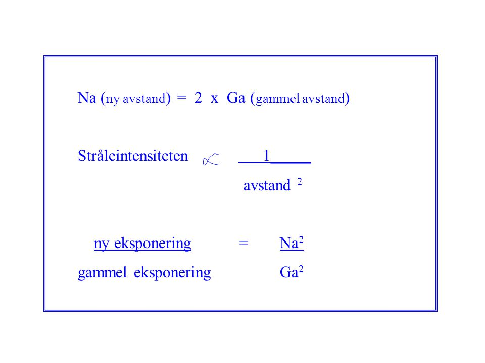 Na ( ny avstand ) = 2 x Ga ( gammel avstand ) Stråleintensiteten 1_____ avstand 2 ny eksponering =Na 2 gammel eksponering Ga 2