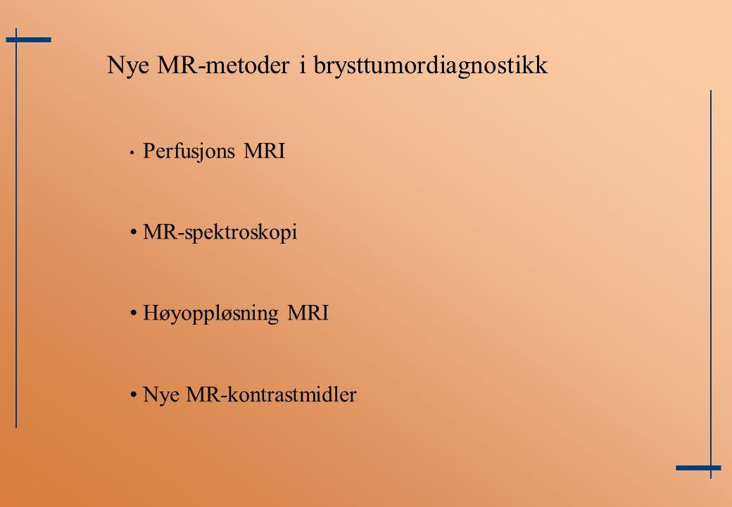 Nye MR-metoder i brysttumordiagnostikk Perfusjons MRI MR-spektroskopi Høyoppløsning MRI Nye MR-kontrastmidler