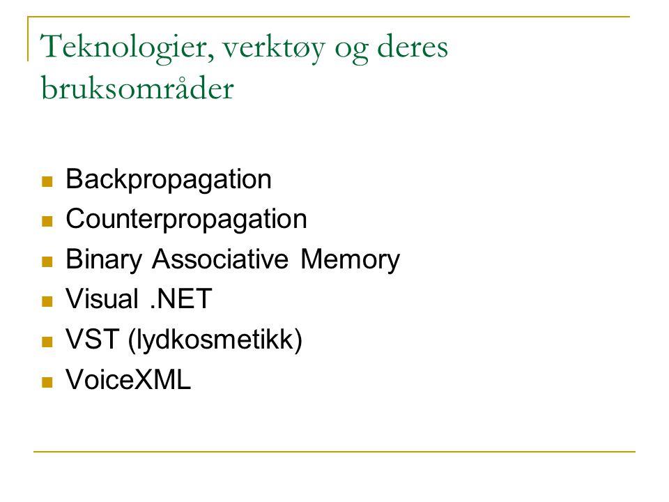 Teknologier, verktøy og deres bruksområder Backpropagation Counterpropagation Binary Associative Memory Visual.NET VST (lydkosmetikk) VoiceXML