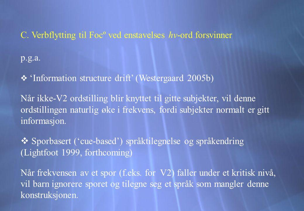 C. Verbflytting til Focº ved enstavelses hv-ord forsvinner p.g.a.  'Information structure drift' (Westergaard 2005b) Når ikke-V2 ordstilling blir kny