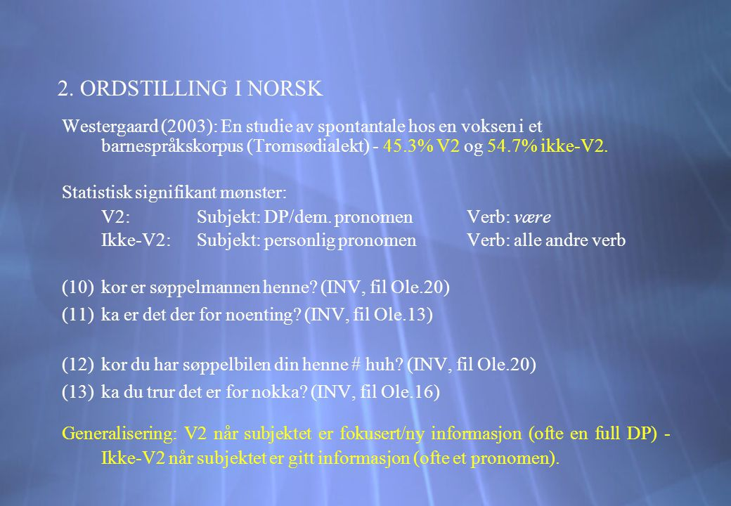 2. ORDSTILLING I NORSK Westergaard (2003): En studie av spontantale hos en voksen i et barnespråkskorpus (Tromsødialekt) - 45.3% V2 og 54.7% ikke-V2.