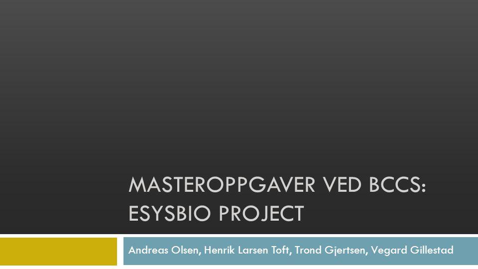 Andreas Olsen, Henrik Larsen Toft, Trond Gjertsen, Vegard Gillestad MASTEROPPGAVER VED BCCS: ESYSBIO PROJECT
