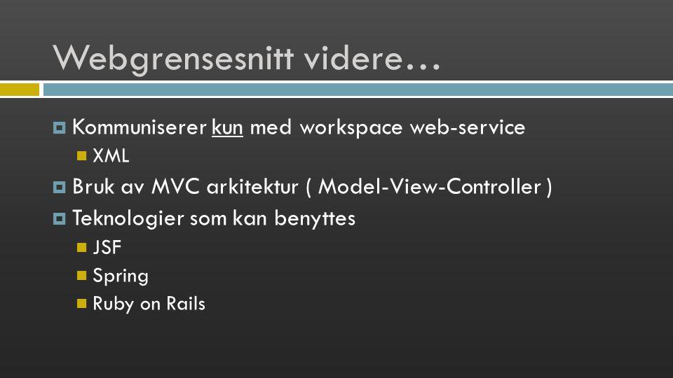 Webgrensesnitt videre…  Kommuniserer kun med workspace web-service XML  Bruk av MVC arkitektur ( Model-View-Controller )  Teknologier som kan benyttes JSF Spring Ruby on Rails