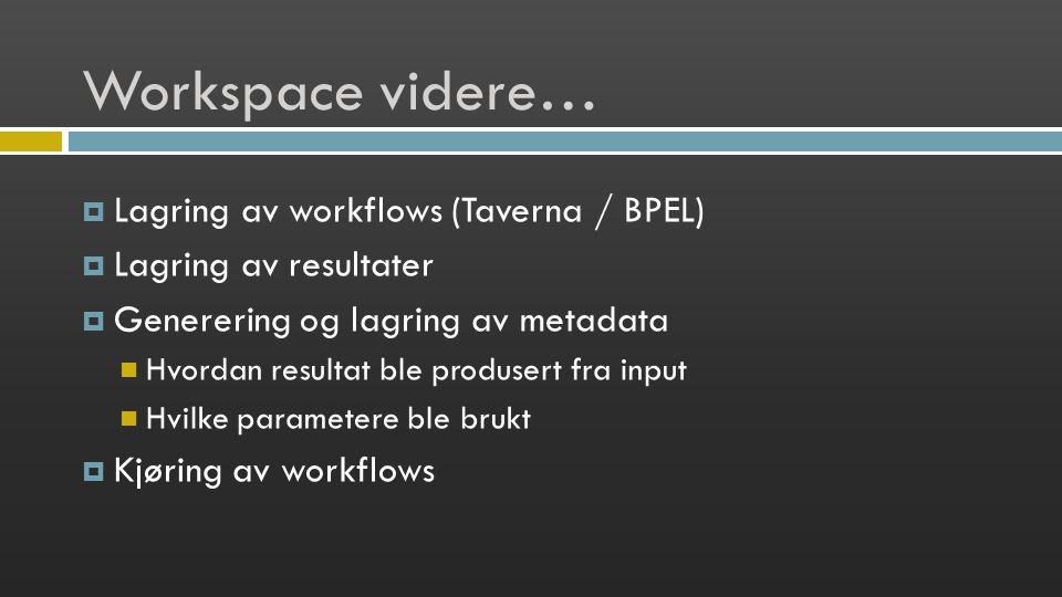 Workspace videre…  Lagring av workflows (Taverna / BPEL)  Lagring av resultater  Generering og lagring av metadata Hvordan resultat ble produsert fra input Hvilke parametere ble brukt  Kjøring av workflows