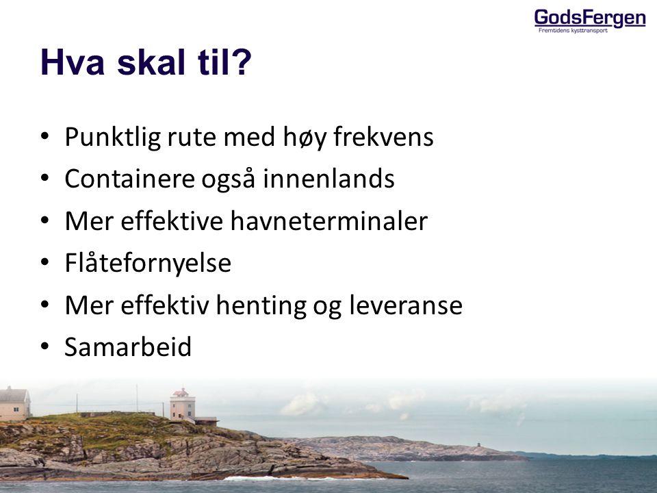 Hva skal til? Punktlig rute med høy frekvens Containere også innenlands Mer effektive havneterminaler Flåtefornyelse Mer effektiv henting og leveranse