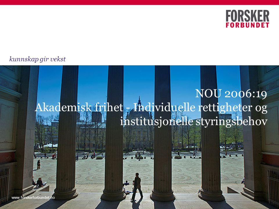 www.forskerforbundet.no NOU 2006:19 Akademisk frihet - Individuelle rettigheter og institusjonelle styringsbehov kunnskap gir vekst www.forskerforbundet.no