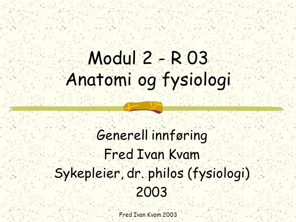 Fred Ivan Kvam 2003 Modul 2 - R 03 Anatomi og fysiologi Generell innføring Fred Ivan Kvam Sykepleier, dr. philos (fysiologi) 2003