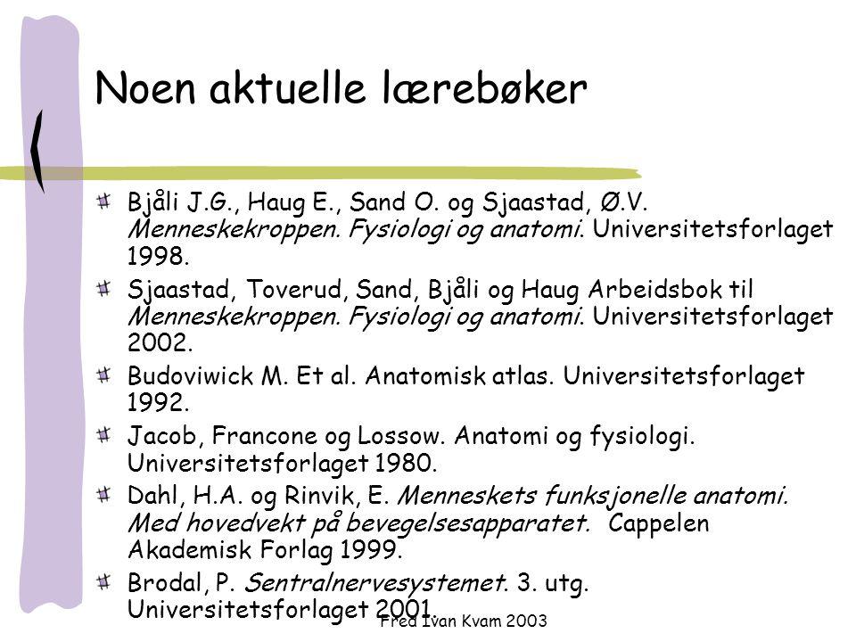 Fred Ivan Kvam 2003 Noen aktuelle lærebøker Bjåli J.G., Haug E., Sand O. og Sjaastad, Ø.V. Menneskekroppen. Fysiologi og anatomi. Universitetsforlaget