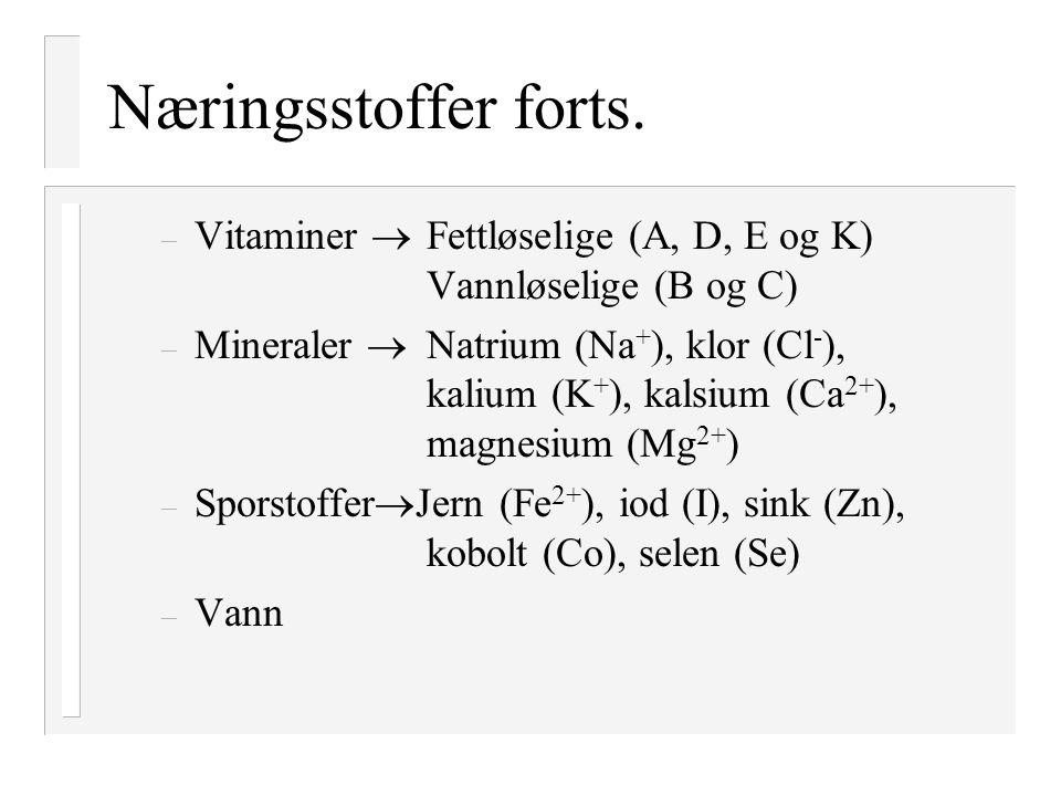 Næringsstoffer forts. – Vitaminer  Fettløselige (A, D, E og K) Vannløselige (B og C) – Mineraler  Natrium (Na + ), klor (Cl - ), kalium (K + ), kals