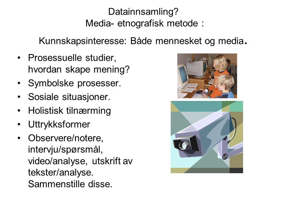 Datainnsamling? Media- etnografisk metode : Kunnskapsinteresse: Både mennesket og media. Prosessuelle studier, hvordan skape mening? Symbolske prosess