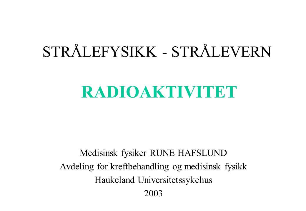 STRÅLEFYSIKK - STRÅLEVERN RADIOAKTIVITET Medisinsk fysiker RUNE HAFSLUND Avdeling for kreftbehandling og medisinsk fysikk Haukeland Universitetssykehu