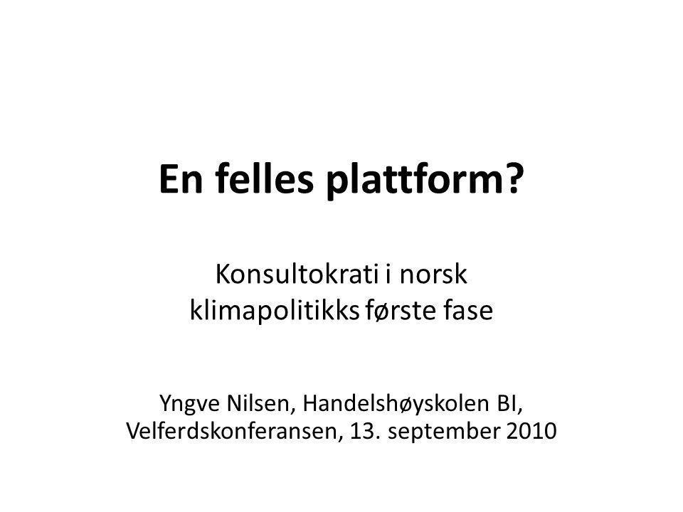 En felles plattform? Konsultokrati i norsk klimapolitikks første fase Yngve Nilsen, Handelshøyskolen BI, Velferdskonferansen, 13. september 2010