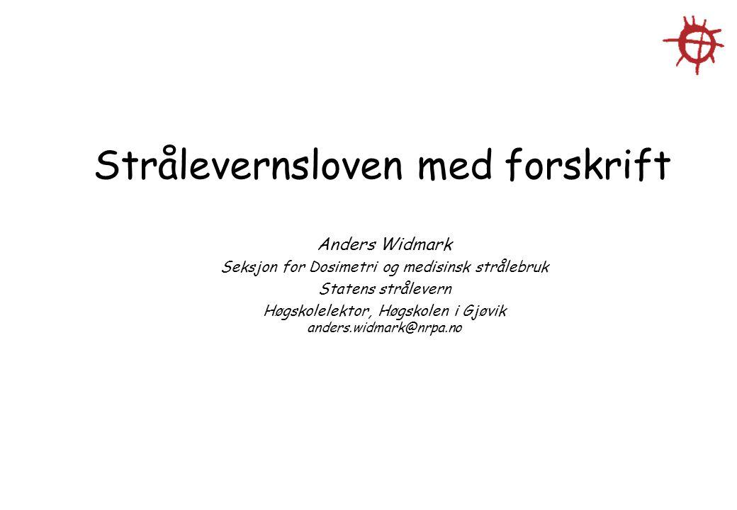 Strålevernsloven med forskrift Anders Widmark Seksjon for Dosimetri og medisinsk strålebruk Statens strålevern Høgskolelektor, Høgskolen i Gjøvik ande
