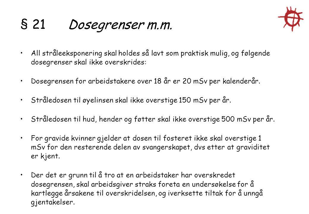 § 21 Dosegrenser m.m. All stråleeksponering skal holdes så lavt som praktisk mulig, og følgende dosegrenser skal ikke overskrides: Dosegrensen for arb