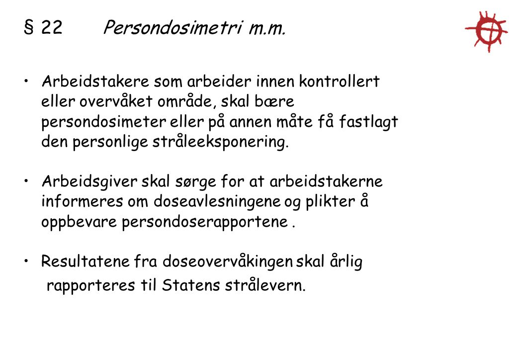 § 22Persondosimetri m.m. Arbeidstakere som arbeider innen kontrollert eller overvåket område, skal bære persondosimeter eller på annen måte få fastlag