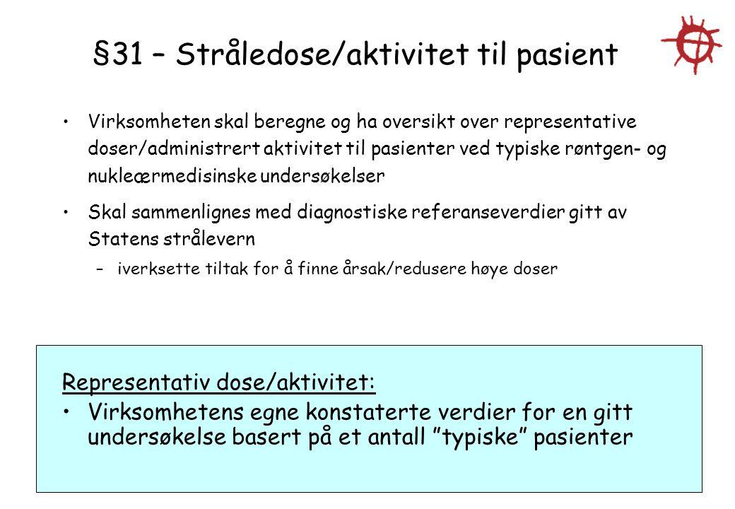§31 – Stråledose/aktivitet til pasient Virksomheten skal beregne og ha oversikt over representative doser/administrert aktivitet til pasienter ved typ