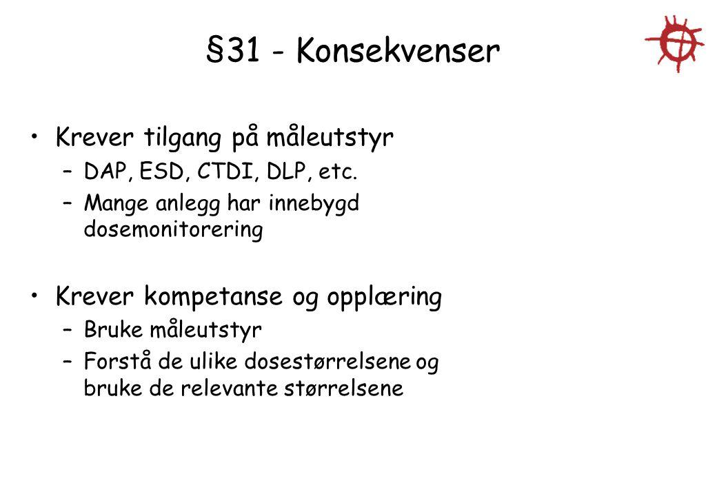 §31 - Konsekvenser Krever tilgang på måleutstyr –DAP, ESD, CTDI, DLP, etc. –Mange anlegg har innebygd dosemonitorering Krever kompetanse og opplæring