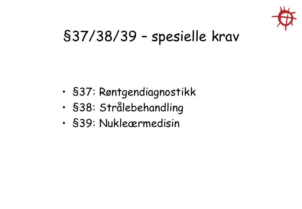 §37/38/39 – spesielle krav §37: Røntgendiagnostikk §38: Strålebehandling §39: Nukleærmedisin
