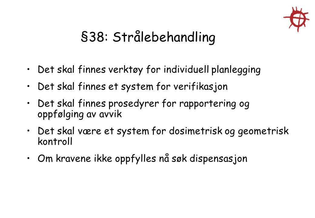 §38: Strålebehandling Det skal finnes verktøy for individuell planlegging Det skal finnes et system for verifikasjon Det skal finnes prosedyrer for rapportering og oppfølging av avvik Det skal være et system for dosimetrisk og geometrisk kontroll Om kravene ikke oppfylles nå søk dispensasjon