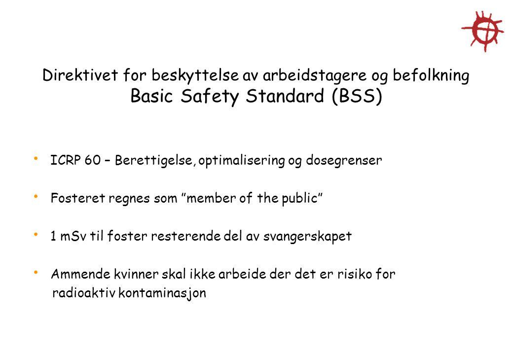 Direktivet for beskyttelse av arbeidstagere og befolkning Basic Safety Standard (BSS) ICRP 60 – Berettigelse, optimalisering og dosegrenser Fosteret r