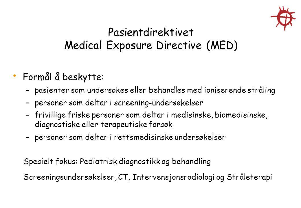 Pasientdirektivet Medical Exposure Directive (MED) Formål å beskytte: –pasienter som undersøkes eller behandles med ioniserende stråling –personer som deltar i screening-undersøkelser –frivillige friske personer som deltar i medisinske, biomedisinske, diagnostiske eller terapeutiske forsøk –personer som deltar i rettsmedisinske undersøkelser Spesielt fokus: Pediatrisk diagnostikk og behandling Screeningsundersøkelser, CT, Intervensjonsradiologi og Stråleterapi