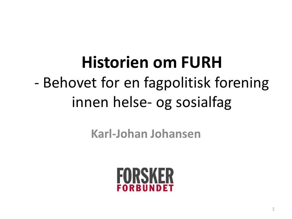 Historien om FURH - Behovet for en fagpolitisk forening innen helse- og sosialfag Karl-Johan Johansen 1