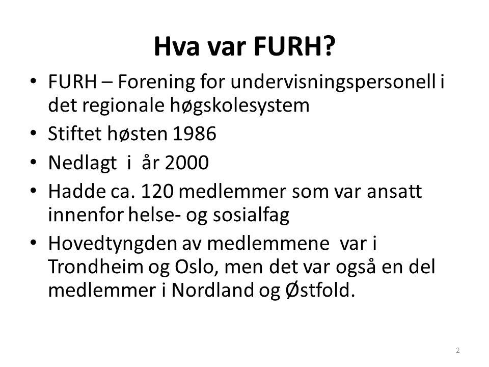 Hva var FURH? FURH – Forening for undervisningspersonell i det regionale høgskolesystem Stiftet høsten 1986 Nedlagt i år 2000 Hadde ca. 120 medlemmer