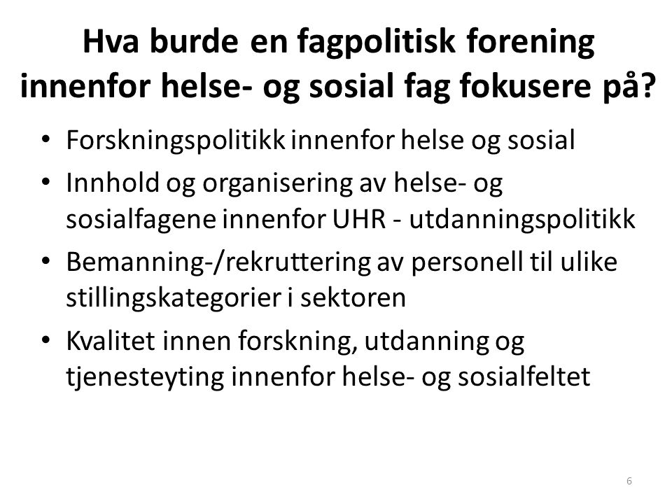Hva burde en fagpolitisk forening innenfor helse- og sosial fag fokusere på? Forskningspolitikk innenfor helse og sosial Innhold og organisering av he