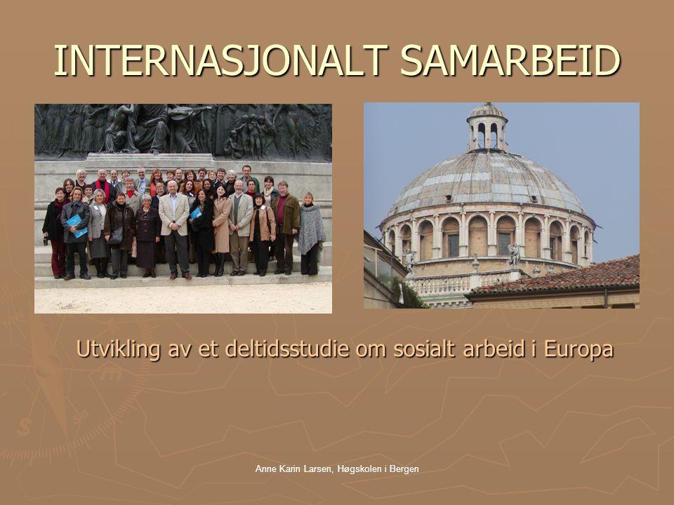 Anne Karin Larsen, Høgskolen i Bergen INTERNASJONALT SAMARBEID Utvikling av et deltidsstudie om sosialt arbeid i Europa