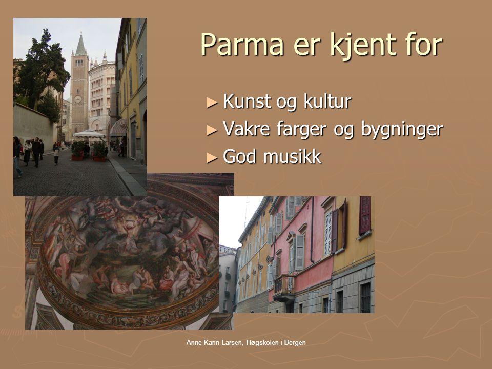 Anne Karin Larsen, Høgskolen i Bergen Parma er kjent for Parma er kjent for ► Kunst og kultur ► Vakre farger og bygninger ► God musikk