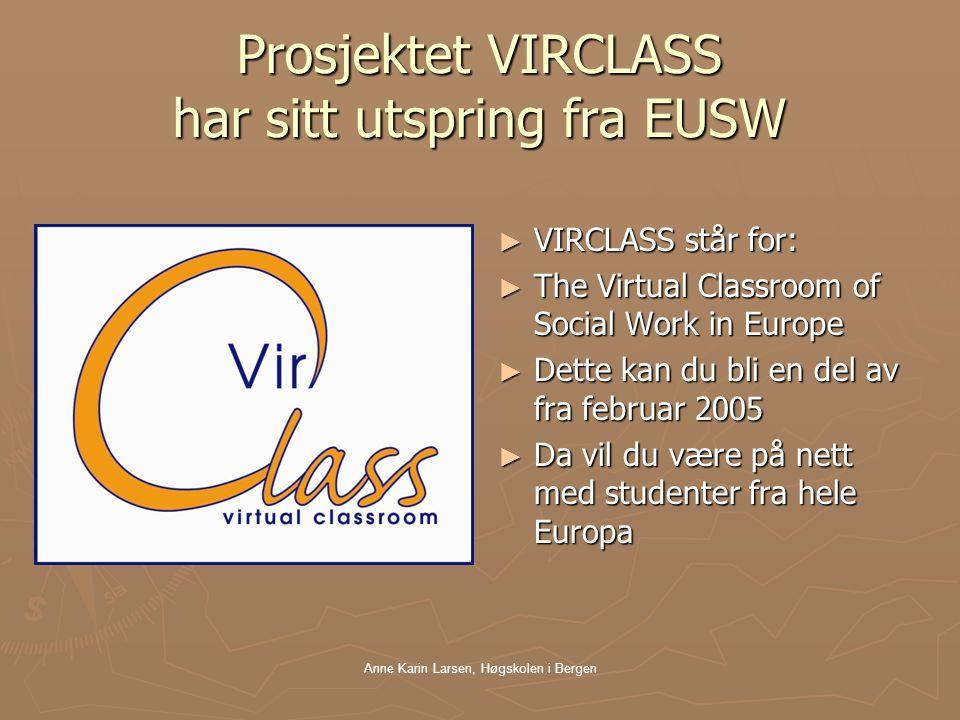 Anne Karin Larsen, Høgskolen i Bergen Prosjektet VIRCLASS har sitt utspring fra EUSW ► VIRCLASS står for: ► The Virtual Classroom of Social Work in Europe ► Dette kan du bli en del av fra februar 2005 ► Da vil du være på nett med studenter fra hele Europa