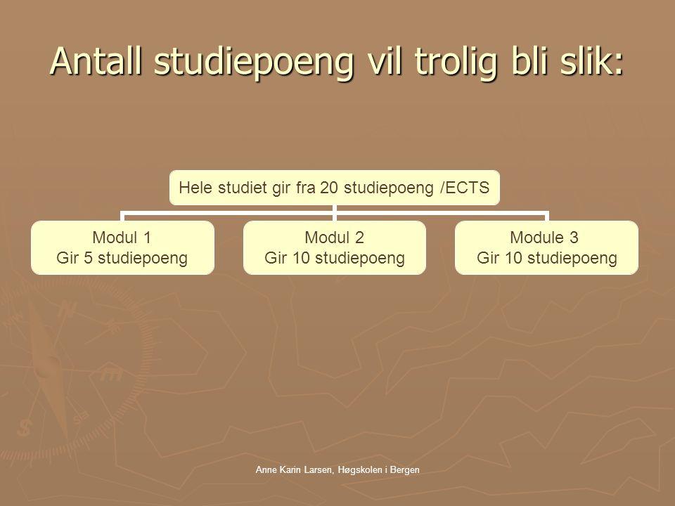 Anne Karin Larsen, Høgskolen i Bergen Antall studiepoeng vil trolig bli slik: Hele studiet gir fra 20 studiepoeng /ECTS Modul 1 Gir 5 studiepoeng Modul 2 Gir 10 studiepoeng Module 3 Gir 10 studiepoeng