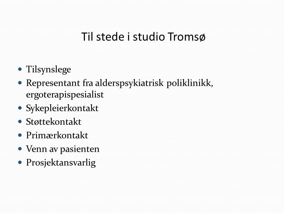 Til stede i studio Tromsø Tilsynslege Representant fra alderspsykiatrisk poliklinikk, ergoterapispesialist Sykepleierkontakt Støttekontakt Primærkontakt Venn av pasienten Prosjektansvarlig