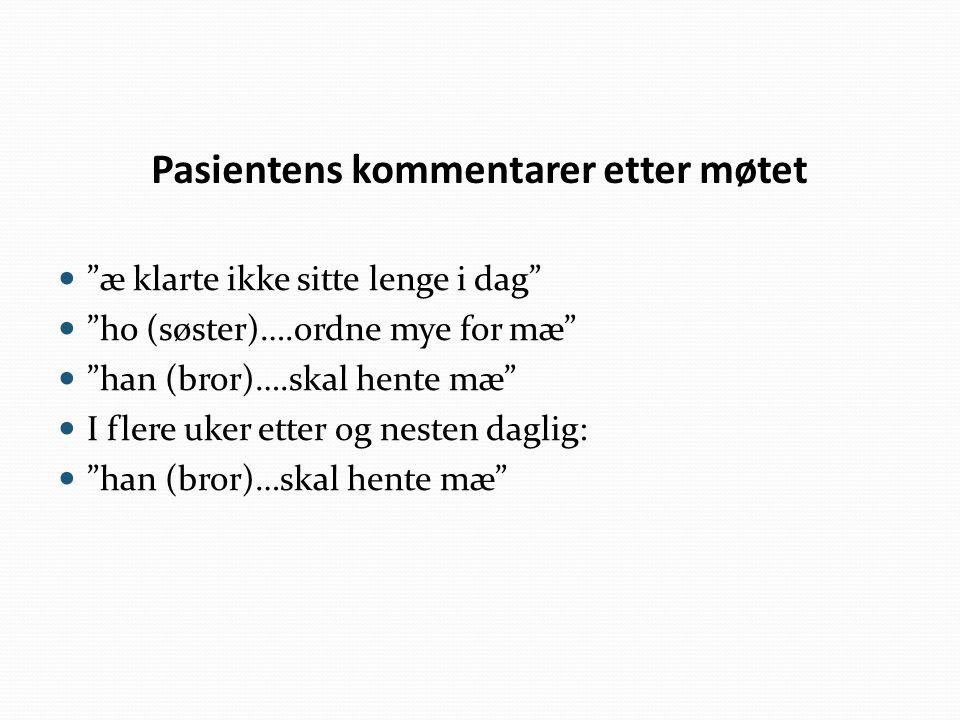 """Pasientens kommentarer etter møtet """"æ klarte ikke sitte lenge i dag"""" """"ho (søster)….ordne mye for mæ"""" """"han (bror)….skal hente mæ"""" I flere uker etter og"""