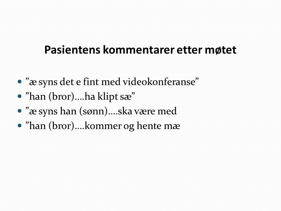 "Pasientens kommentarer etter møtet ""æ syns det e fint med videokonferanse"" ""han (bror)….ha klipt sæ"" ""æ syns han (sønn)….ska være med ""han (bror)….kom"