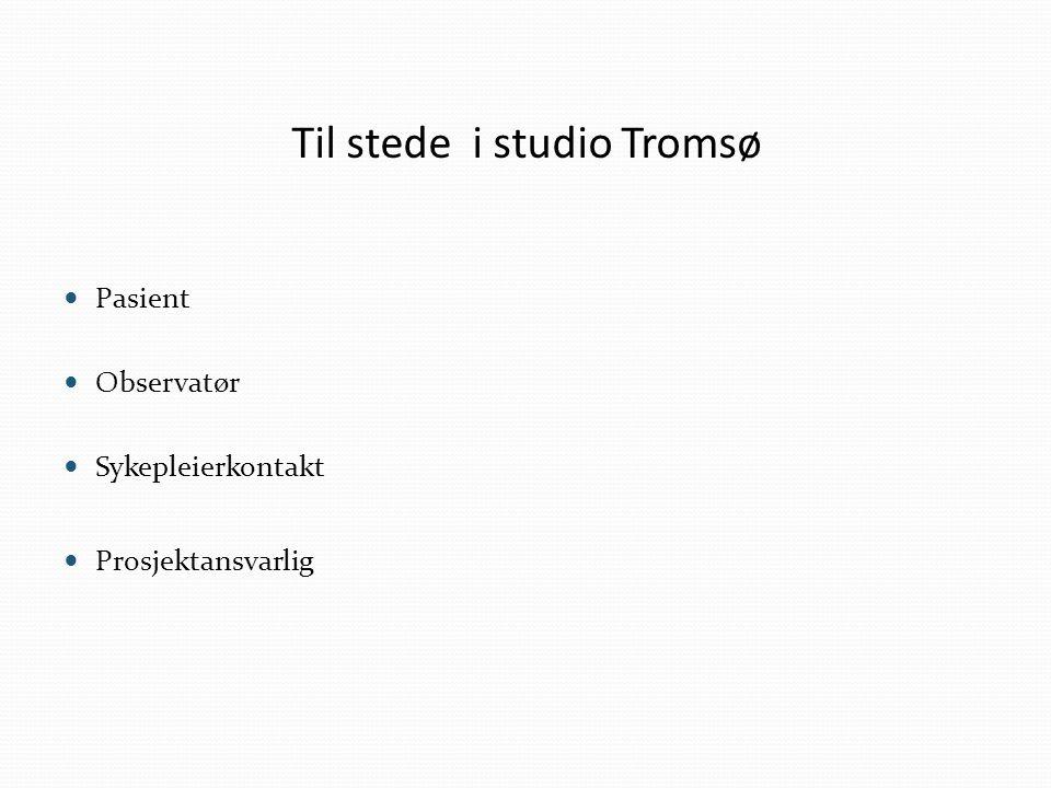 Til stede i studio Tromsø Pasient Observatør Sykepleierkontakt Prosjektansvarlig
