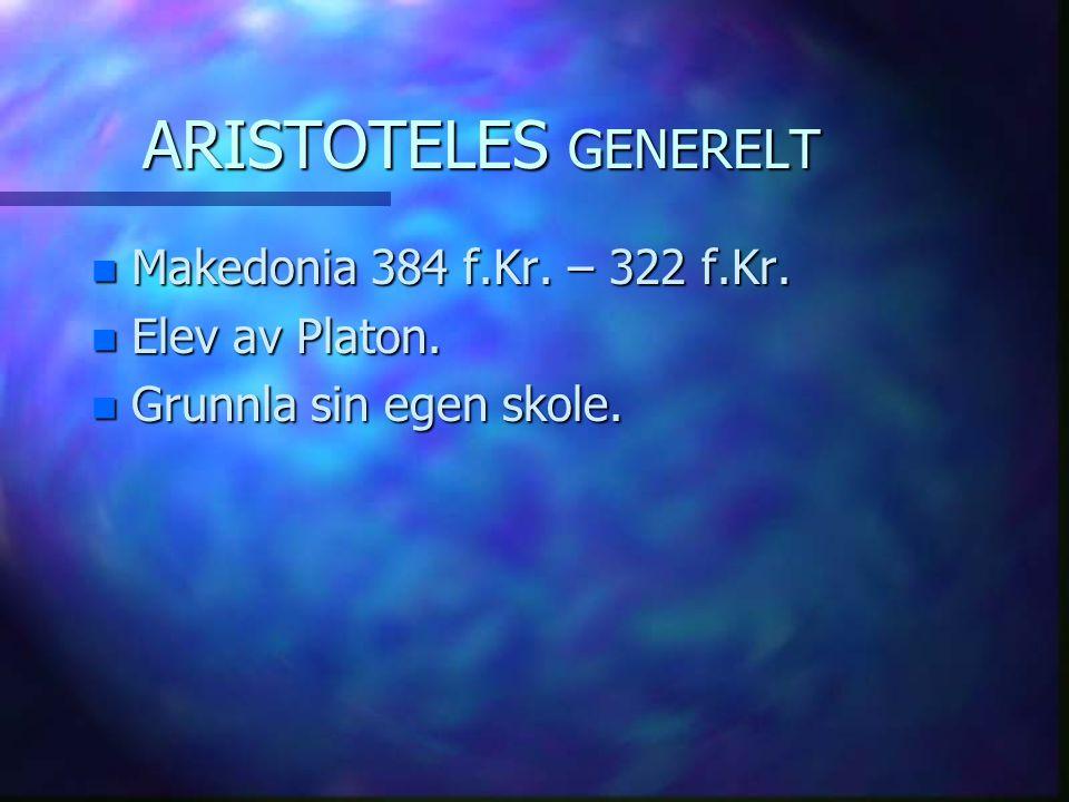 ARISTOTELES GENERELT n Makedonia 384 f.Kr. – 322 f.Kr. n Elev av Platon. n Grunnla sin egen skole.