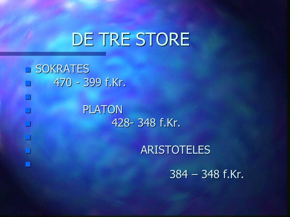 DE TRE STORE n SOKRATES n 470 - 399 f.Kr. n n PLATON n 428- 348 f.Kr. n n ARISTOTELES n 384 – 348 f.Kr.