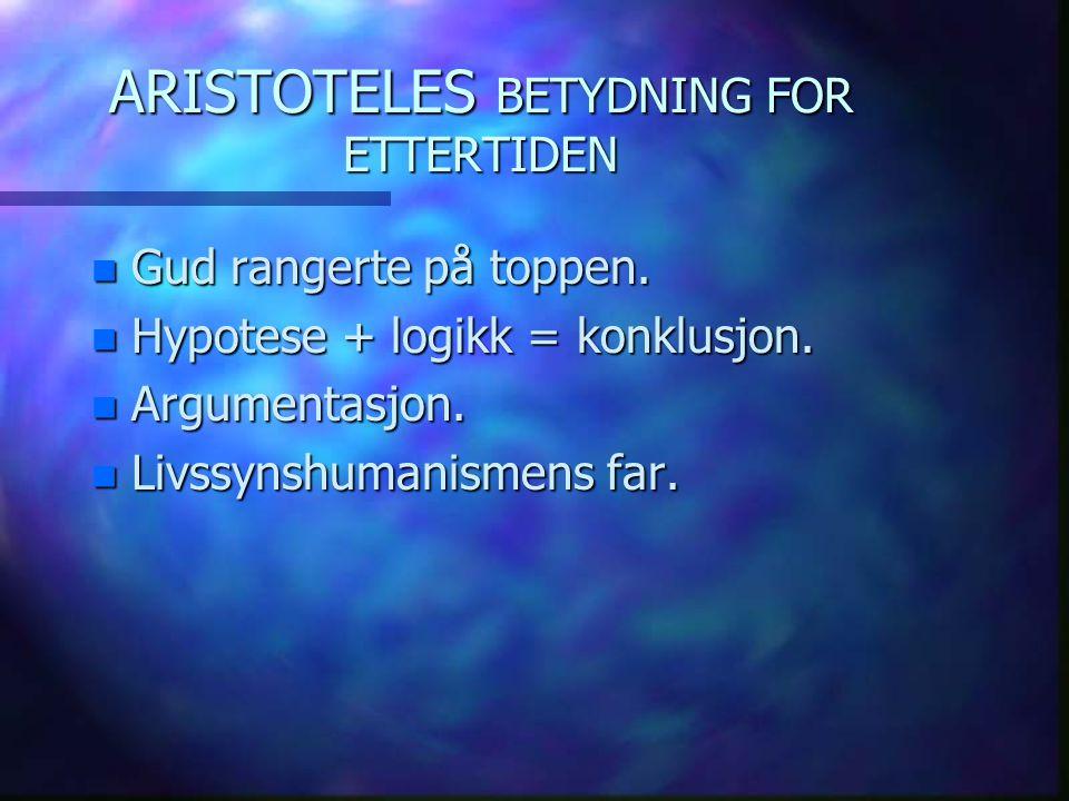 ARISTOTELES BETYDNING FOR ETTERTIDEN n Gud rangerte på toppen. n Hypotese + logikk = konklusjon. n Argumentasjon. n Livssynshumanismens far.