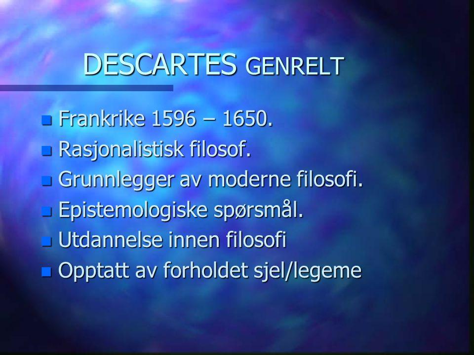 DESCARTES GENRELT n Frankrike 1596 – 1650. n Rasjonalistisk filosof. n Grunnlegger av moderne filosofi. n Epistemologiske spørsmål. n Utdannelse innen