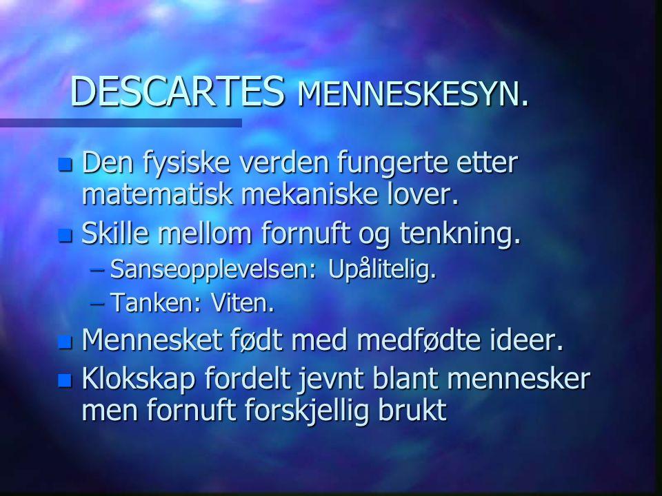 DESCARTES MENNESKESYN. n Den fysiske verden fungerte etter matematisk mekaniske lover. n Skille mellom fornuft og tenkning. –Sanseopplevelsen: Upålite