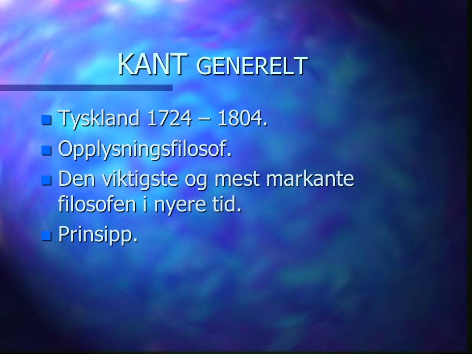 KANT GENERELT n Tyskland 1724 – 1804. n Opplysningsfilosof. n Den viktigste og mest markante filosofen i nyere tid. n Prinsipp.