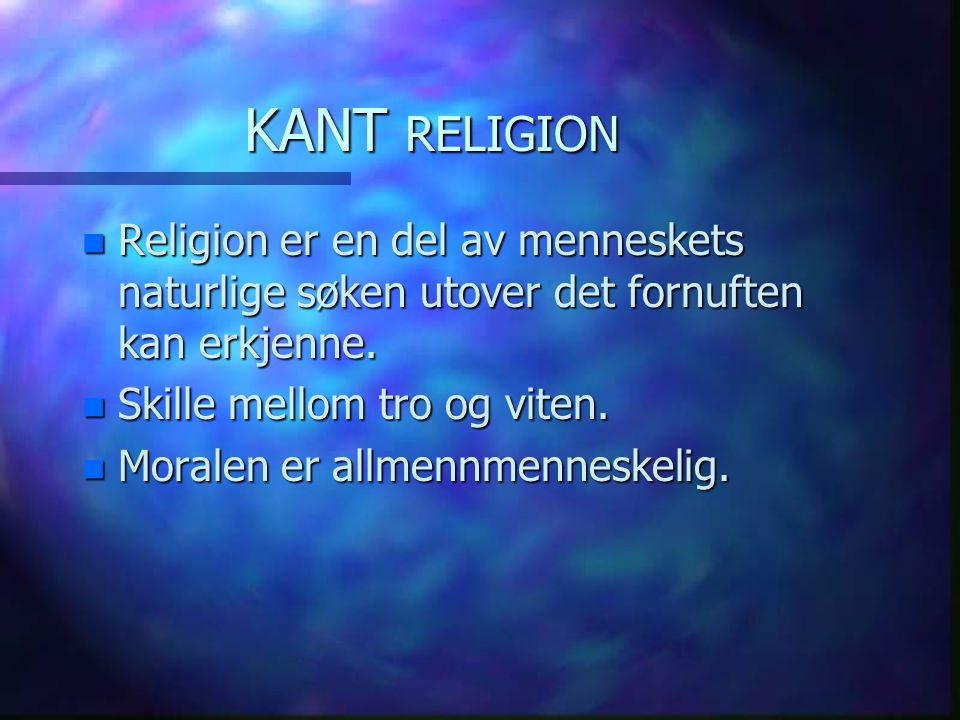 KANT RELIGION n Religion er en del av menneskets naturlige søken utover det fornuften kan erkjenne. n Skille mellom tro og viten. n Moralen er allmenn