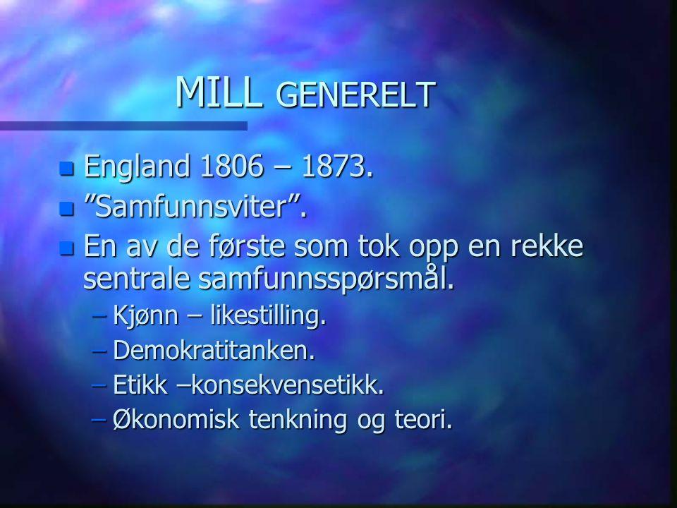 """MILL GENERELT n England 1806 – 1873. n """"Samfunnsviter"""". n En av de første som tok opp en rekke sentrale samfunnsspørsmål. –Kjønn – likestilling. –Demo"""
