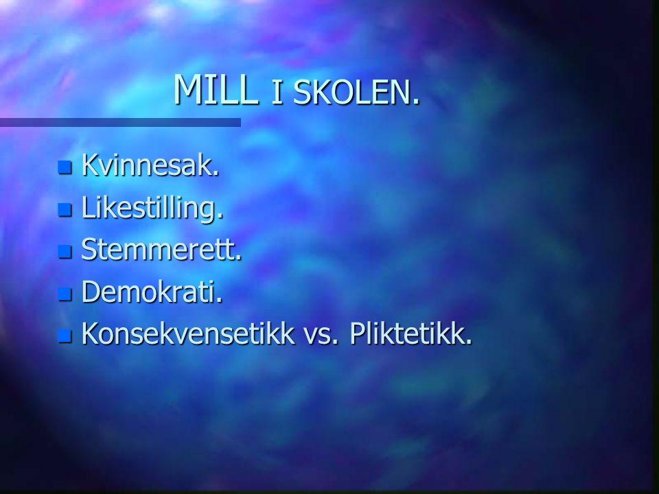 MILL I SKOLEN. n Kvinnesak. n Likestilling. n Stemmerett. n Demokrati. n Konsekvensetikk vs. Pliktetikk.