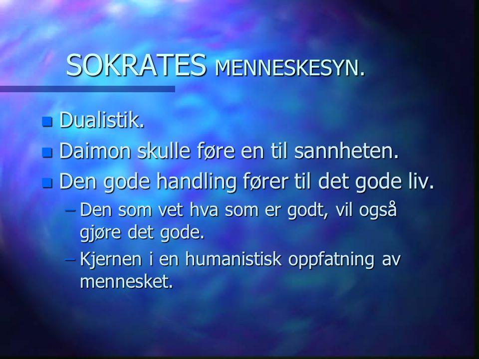SOKRATES MENNESKESYN. n Dualistik. n Daimon skulle føre en til sannheten. n Den gode handling fører til det gode liv. –Den som vet hva som er godt, vi