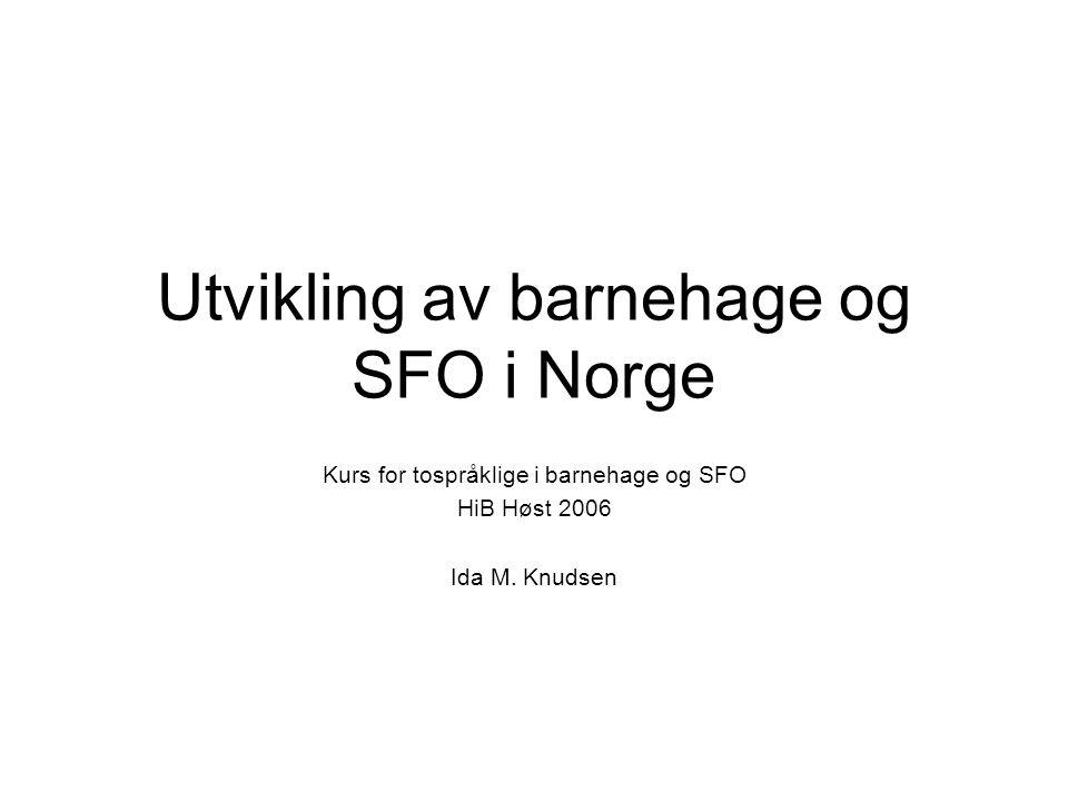Utvikling av barnehage og SFO i Norge Kurs for tospråklige i barnehage og SFO HiB Høst 2006 Ida M. Knudsen